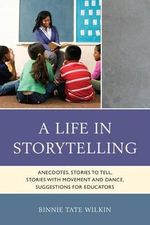 A Life in Storytelling : Anecdotes, Stories to Tell, Stories with Movement and Dance, Suggestions for Educators - Binnie Tate Wilkin