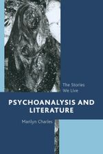 Psychoanalysis and Literature : The Stories We Live - Marilyn Charles