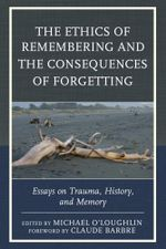 The Ethics of Remembering and the Consequences of Forgetting : Essays on Trauma, History, and Memory