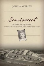 Semisweet : An Orphan's Journey Through the School the Hersheys Built - John Anthony O'Brien