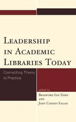 Leadership in Academic Libraries Today : Connecting Theory to Practice - Bradford Lee Eden