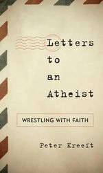 Letters to an Atheist : Wrestling with Faith - Peter J. Kreeft