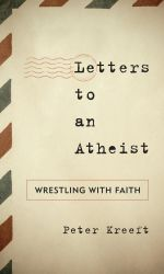 Letters to an Atheist : Wrestling with Faith - Peter Kreeft