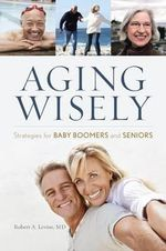 Aging Wisely : Strategies for Baby Boomers and Seniors - Robert A. LeVine
