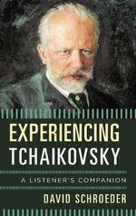 Experiencing Tchaikovsky : A Listener's Companion - David E. Schroeder