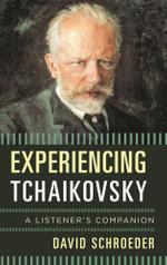 Experiencing Tchaikovsky : A Listener's Companion - David Schroeder