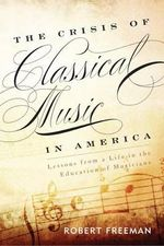 The Crisis of Classical Music in America : Lessons from a Life in the Education of Musicians - Robert Freeman