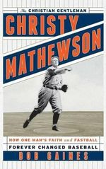 Christy Mathewson, the Christian Gentleman : How One Man's Faith and Fastball Forever Changed Baseball - Bob Gaines