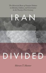 Iran Divided : The Historical Roots of Iranian Debates on Identity, Culture, and Governance in the Twenty-First Century - Shireen T. Hunter