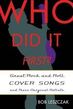 Who Did It First? : Great Rock and Roll Cover Songs and Their Original Artists - Bob Leszczak