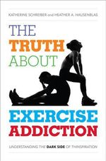 Truth About Exercise Addiction : Understanding the Dark Side of Thinspiration - Katherine Schreiber