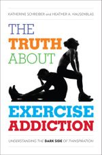 The Truth About Exercise Addiction : Understanding the Dark Side of Thinspiration - Katherine Schreiber