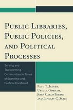 Public Libraries, Public Policies, and Political Processes : Serving and Transforming Communities in Times of Economic and Political Constraint - Paul T. Jaeger