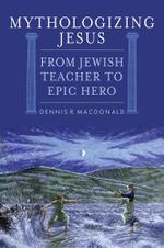Mythologizing Jesus : From Jewish Teacher to Epic Hero - Dennis R. MacDonald