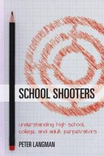 School Shooters : Understanding High School, College, and Adult Perpetrators - Peter F. Langman