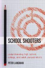 School Shooters : Understanding High School, College, and Adult Perpetrators - Peter Langman