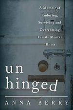 Unhinged : A Memoir of Enduring, Surviving and Overcoming Family Mental Illness - Anna Berry