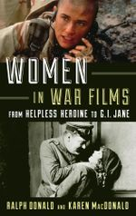 Women in War Films : From Helpless Heroine to G.I. Jane - Ralph Donald