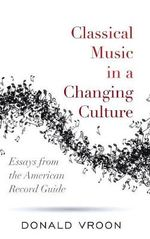 Classical Music in a Changing Culture : Essays from the American Record Guide - Donald Vroon