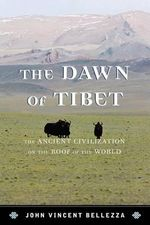 The Dawn of Tibet : The Ancient Civilization on the Roof of the World - John Vincent Bellezza