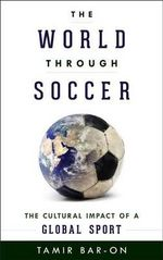 The World Through Soccer : The Cultural Impact of a Global Sport - Tamir Bar-On
