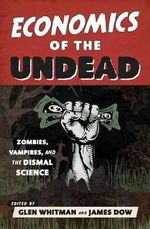 Economics of the Undead : Zombies, Vampires, and the Dismal Science