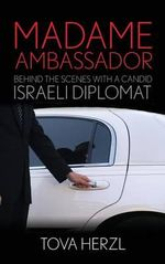 Madame Ambassador : Behind the Scenes With a Candid Israeli Diplomat - Tova Herzl