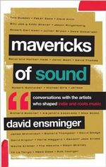 Mavericks of Sound : Conversations with Artists Who Shaped Indie and Roots Music - David Ensminger