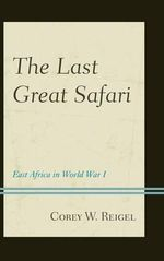 The Last Great Safari : East Africa in World War I - Corey W. Reigel