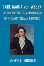 Carl Maria Von Weber : Oberon and Cosmopolitanism in the Early German Romantic - Joseph E. Morgan