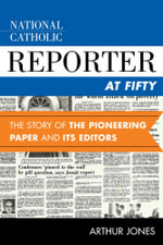 National Catholic Reporter at Fifty : The Story of the Pioneering Paper and Its Editors - Arthur Jones