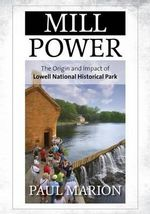 Mill Power : The Origin and Impact of Lowell National Historical Park - Paul Marion