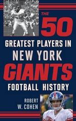 The 50 Greatest Players in New York Giants Football History - Robert W. Cohen