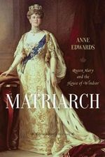 Matriarch : Queen Mary and the House of Windsor - Anne Edwards