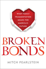 Broken Bonds : What Family Fragmentation Means for America's Future - Mitch Pearlstein