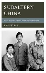 Subaltern China : Rural Migrants, Media, and Cultural Practices - Wanning Sun