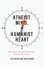 Atheist Mind, Humanist Heart : Rewriting the Ten Commandments for the Twenty-first Century - Lex Bayer