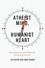 Atheist Mind, Humanist Heart : Rewriting the Ten Commandments for the Twenty-first Century - Lex Bayer
