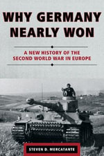 Why Germany Nearly Won : A New History of the Second World War in Europe - Steven D. Mercatante