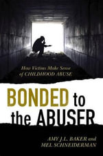 Bonded to the Abuser : How Victims Make Sense of Childhood Abuse - Amy J. L. Baker