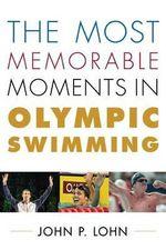Most Memorable Moments in Olympic Swimming - John P. Lohn