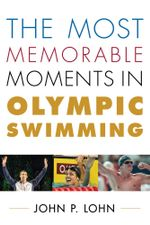 The Most Memorable Moments in Olympic Swimming - John P. Lohn