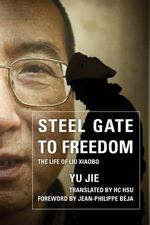 Steel Gate to Freedom : The Life of Liu Xiaobo - Yu Jie