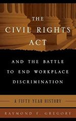 The Civil Rights Act and the Battle to End Workplace Discrimination : A 50 Year History - Raymond F. Gregory