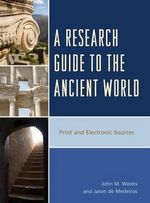 A Research Guide to the Ancient World : Print and Electronic Sources - John M. Weeks