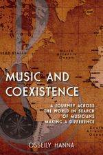 Music and Coexistence : A Journey across the World in Search of Musicians Making a Difference - Osseily Hanna