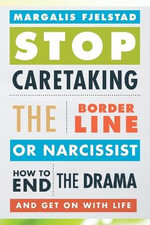 Stop Caretaking the Borderline or Narcissist : How to End the Drama and Get On with Life - Margalis Fjelstad