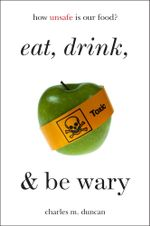 Eat, Drink, and Be Wary : How Unsafe Is Our Food? - Charles M. Duncan