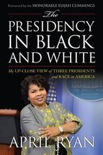 The Presidency in Black and White : My Up-Close View of Three Presidents and Race in America - April Ryan