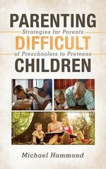 Parenting Difficult Children : Strategies for Parents of Preschoolers to Preteens - Michael Hammond
